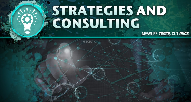 Strategies & Consulting; measure twice, cut once.